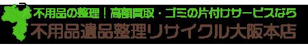 不用品処分 遺品整理 高額買取 ゴミ片付け リサイクル大阪本店